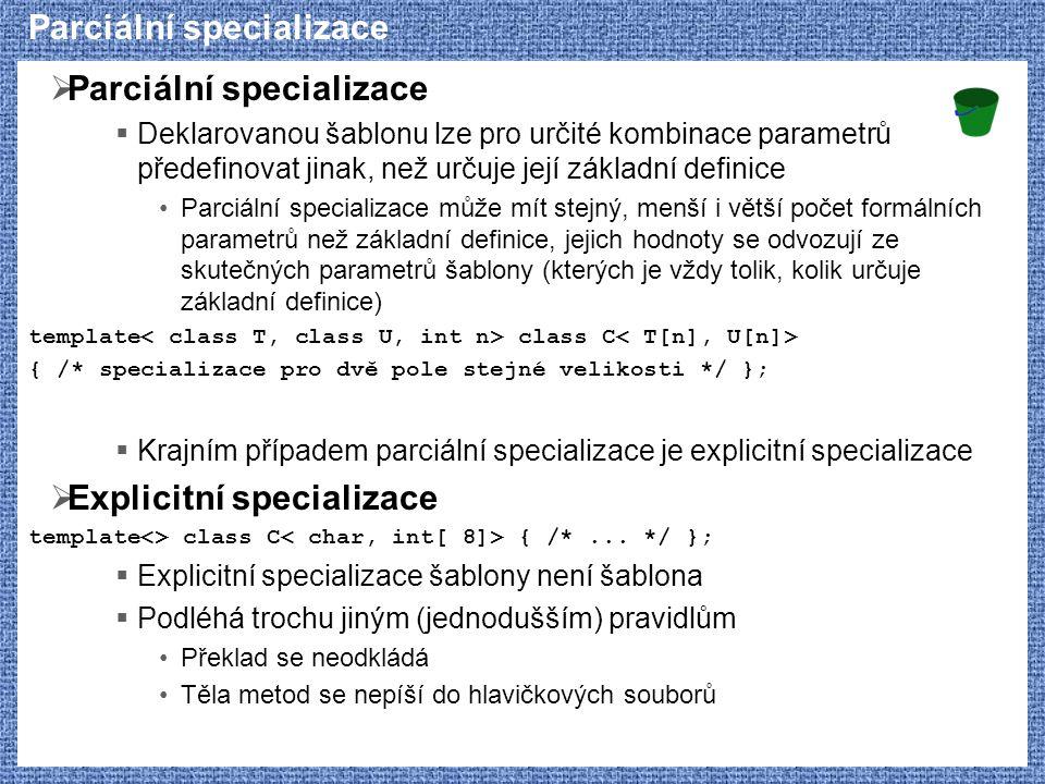 Parciální specializace  Parciální specializace  Deklarovanou šablonu lze pro určité kombinace parametrů předefinovat jinak, než určuje její základní definice Parciální specializace může mít stejný, menší i větší počet formálních parametrů než základní definice, jejich hodnoty se odvozují ze skutečných parametrů šablony (kterých je vždy tolik, kolik určuje základní definice) template class C { /* specializace pro dvě pole stejné velikosti */ };  Krajním případem parciální specializace je explicitní specializace  Explicitní specializace template<> class C { /*...