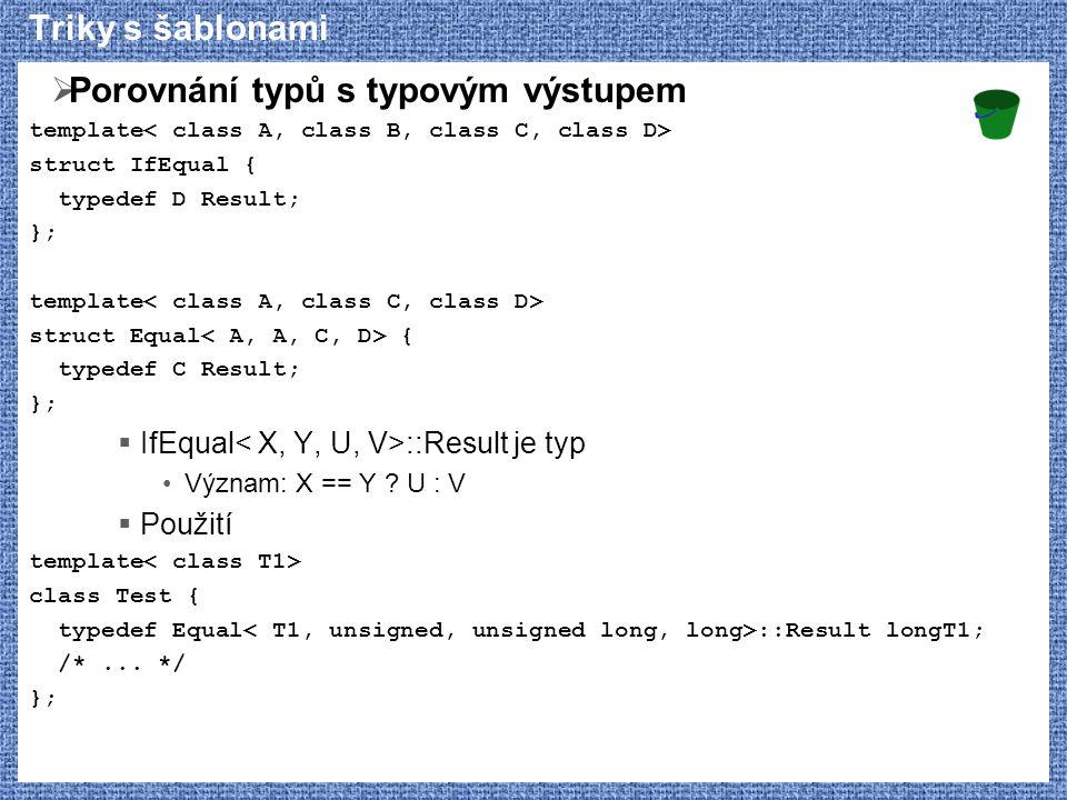 Triky s šablonami  Porovnání typů s typovým výstupem template struct IfEqual { typedef D Result; }; template struct Equal { typedef C Result; };  IfEqual ::Result je typ Význam: X == Y .