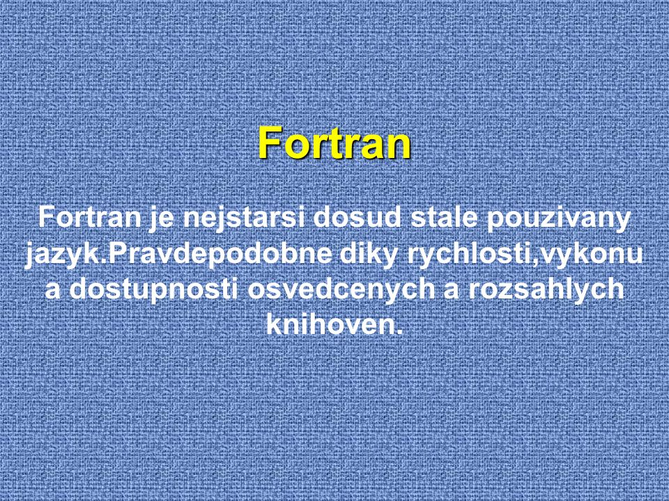 Fortran Fortran je nejstarsi dosud stale pouzivany jazyk.Pravdepodobne diky rychlosti,vykonu a dostupnosti osvedcenych a rozsahlych knihoven.