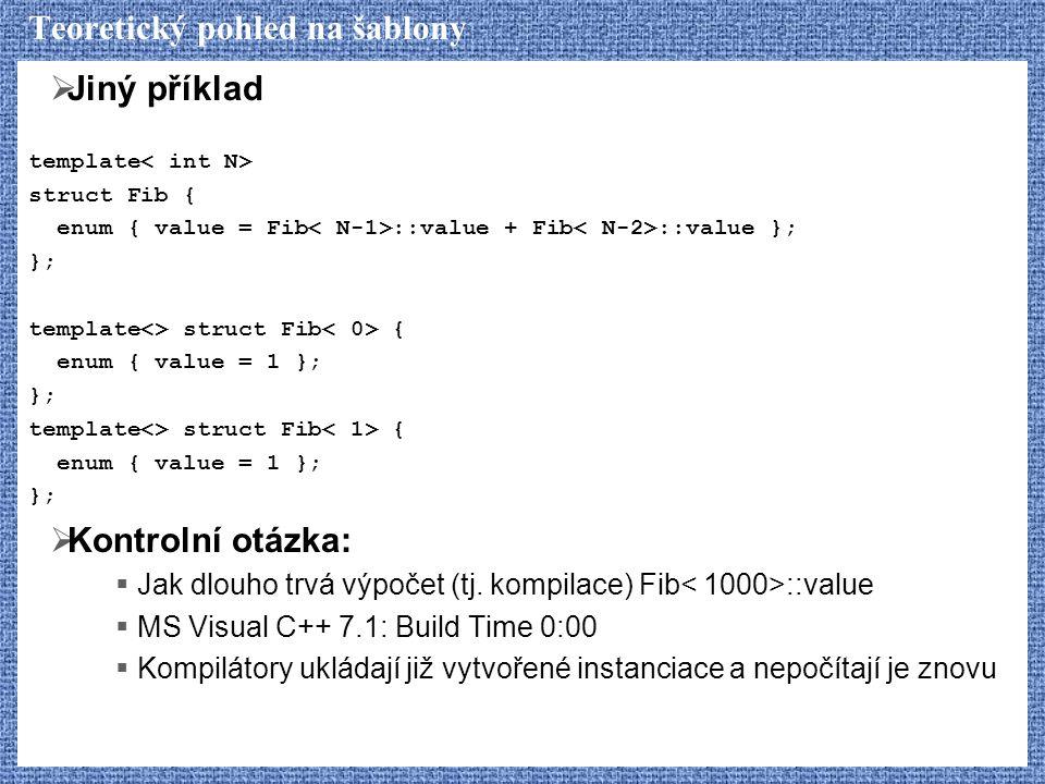 Teoretický pohled na šablony  Jiný příklad template struct Fib { enum { value = Fib ::value + Fib ::value }; }; template<> struct Fib { enum { value = 1 }; }; template<> struct Fib { enum { value = 1 }; };  Kontrolní otázka:  Jak dlouho trvá výpočet (tj.