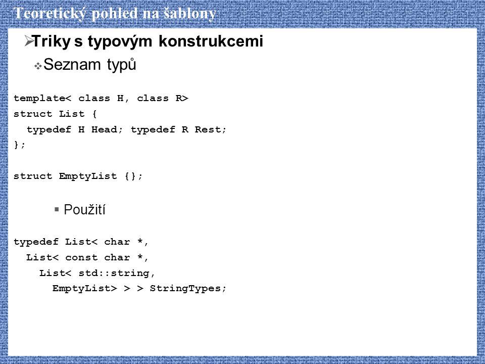 Teoretický pohled na šablony  Triky s typovým konstrukcemi  Seznam typů template struct List { typedef H Head; typedef R Rest; }; struct EmptyList {};  Použití typedef List< char *, List< const char *, List< std::string, EmptyList> > > StringTypes;