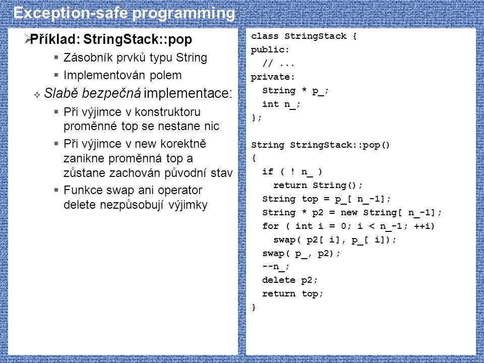 Exception-safe programming  Příklad: StringStack::pop  Zásobník prvků typu String  Implementován polem  Slabě bezpečná implementace:  Při výjimce v konstruktoru proměnné top se nestane nic  Při výjimce v new korektně zanikne proměnná top a zůstane zachován původní stav  Funkce swap ani operator delete nezpůsobují výjimky class StringStack { public: //...