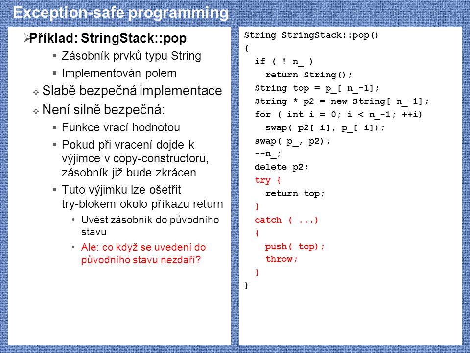 Exception-safe programming  Příklad: StringStack::pop  Zásobník prvků typu String  Implementován polem  Slabě bezpečná implementace  Není silně bezpečná:  Funkce vrací hodnotou  Pokud při vracení dojde k výjimce v copy-constructoru, zásobník již bude zkrácen  Tuto výjimku lze ošetřit try-blokem okolo příkazu return Uvést zásobník do původního stavu Ale: co když se uvedení do původního stavu nezdaří.