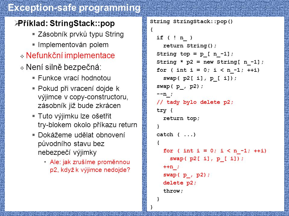 Exception-safe programming  Příklad: StringStack::pop  Zásobník prvků typu String  Implementován polem  Nefunkční implementace  Není silně bezpečná:  Funkce vrací hodnotou  Pokud při vracení dojde k výjimce v copy-constructoru, zásobník již bude zkrácen  Tuto výjimku lze ošetřit try-blokem okolo příkazu return  Dokážeme udělat obnovení původního stavu bez nebezpečí výjimky Ale: jak zrušíme proměnnou p2, když k výjimce nedojde.