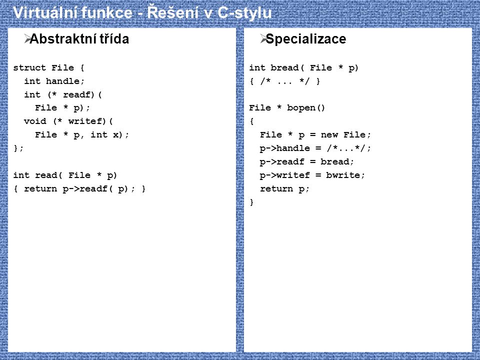 Virtuální funkce - Řešení v C-stylu  Abstraktní třída struct File { int handle; int (* readf)( File * p); void (* writef)( File * p, int x); }; int read( File * p) { return p->readf( p); }  Specializace int bread( File * p) { /*...