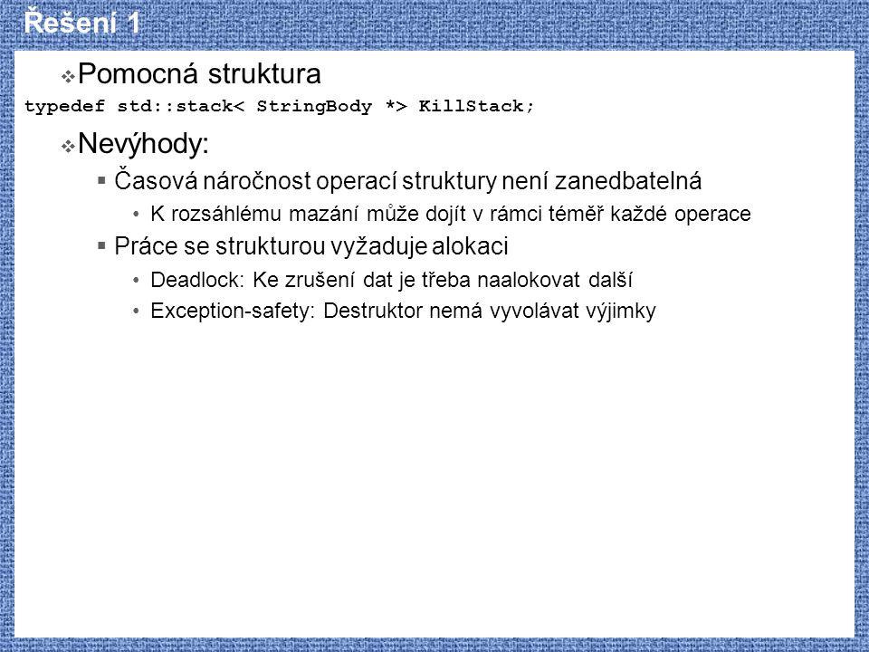 Řešení 1  Pomocná struktura typedef std::stack KillStack;  Nevýhody:  Časová náročnost operací struktury není zanedbatelná K rozsáhlému mazání může dojít v rámci téměř každé operace  Práce se strukturou vyžaduje alokaci Deadlock: Ke zrušení dat je třeba naalokovat další Exception-safety: Destruktor nemá vyvolávat výjimky