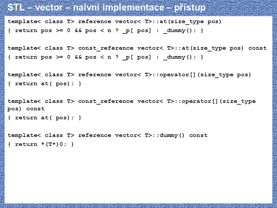 STL – vector – naivní implementace – přístup template reference vector ::at(size_type pos) { return pos >= 0 && pos < n .