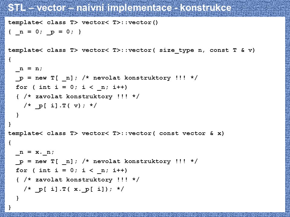 STL – vector – naivní implementace - konstrukce template vector ::vector() { _n = 0; _p = 0; } template vector ::vector( size_type n, const T & v) { _n = n; _p = new T[ _n]; /* nevolat konstruktory !!.