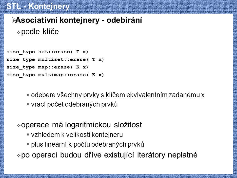 STL - Kontejnery  Asociativní kontejnery - odebírání  podle klíče size_type set::erase( T x) size_type multiset::erase( T x) size_type map::erase( K x) size_type multimap::erase( K x)  odebere všechny prvky s klíčem ekvivalentním zadanému x  vrací počet odebraných prvků  operace má logaritmickou složitost  vzhledem k velikosti kontejneru  plus lineární k počtu odebraných prvků  po operaci budou dříve existující iterátory neplatné