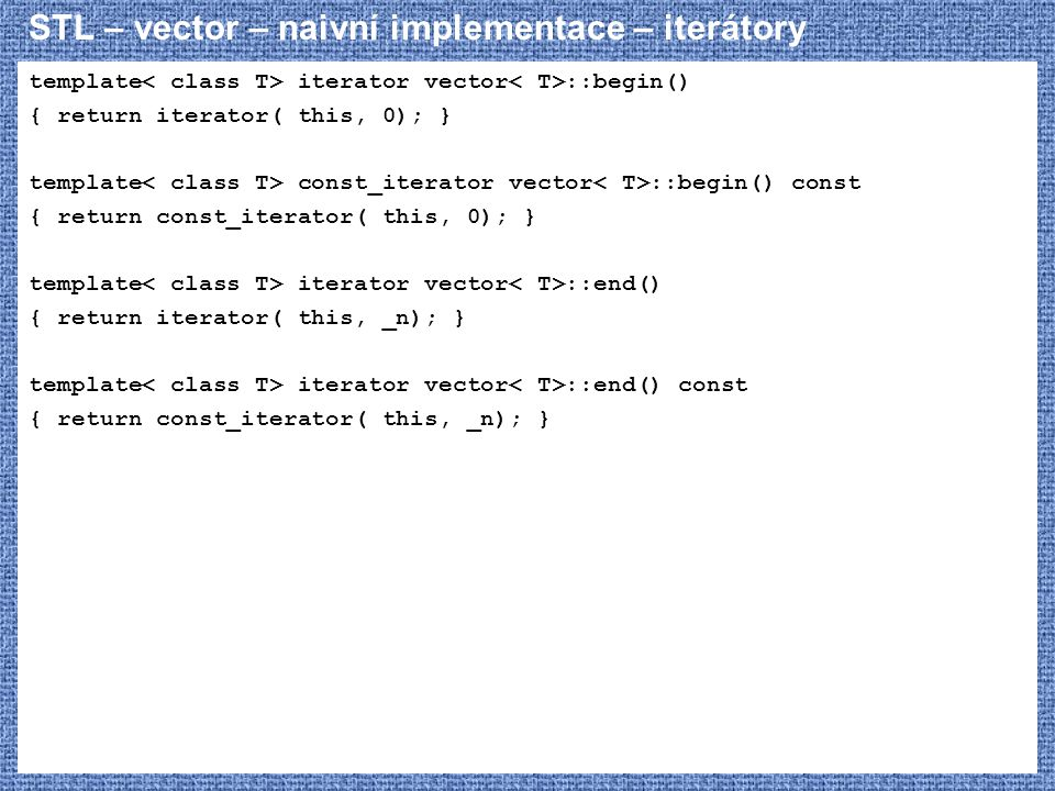 STL – vector – naivní implementace – iterátory template iterator vector ::begin() { return iterator( this, 0); } template const_iterator vector ::begin() const { return const_iterator( this, 0); } template iterator vector ::end() { return iterator( this, _n); } template iterator vector ::end() const { return const_iterator( this, _n); }
