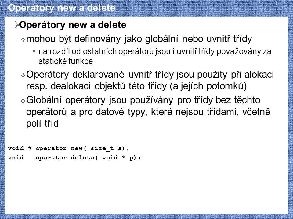 Operátory new a delete  Operátory new a delete  mohou být definovány jako globální nebo uvnitř třídy  na rozdíl od ostatních operátorů jsou i uvnitř třídy považovány za statické funkce  Operátory deklarované uvnitř třídy jsou použity při alokaci resp.