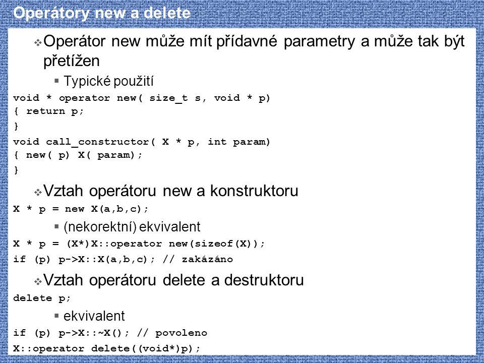 Operátory new a delete  Operátor new může mít přídavné parametry a může tak být přetížen  Typické použití void * operator new( size_t s, void * p) { return p; } void call_constructor( X * p, int param) { new( p) X( param); }  Vztah operátoru new a konstruktoru X * p = new X(a,b,c);  (nekorektní) ekvivalent X * p = (X*)X::operator new(sizeof(X)); if (p) p->X::X(a,b,c); // zakázáno  Vztah operátoru delete a destruktoru delete p;  ekvivalent if (p) p->X::~X(); // povoleno X::operator delete((void*)p);