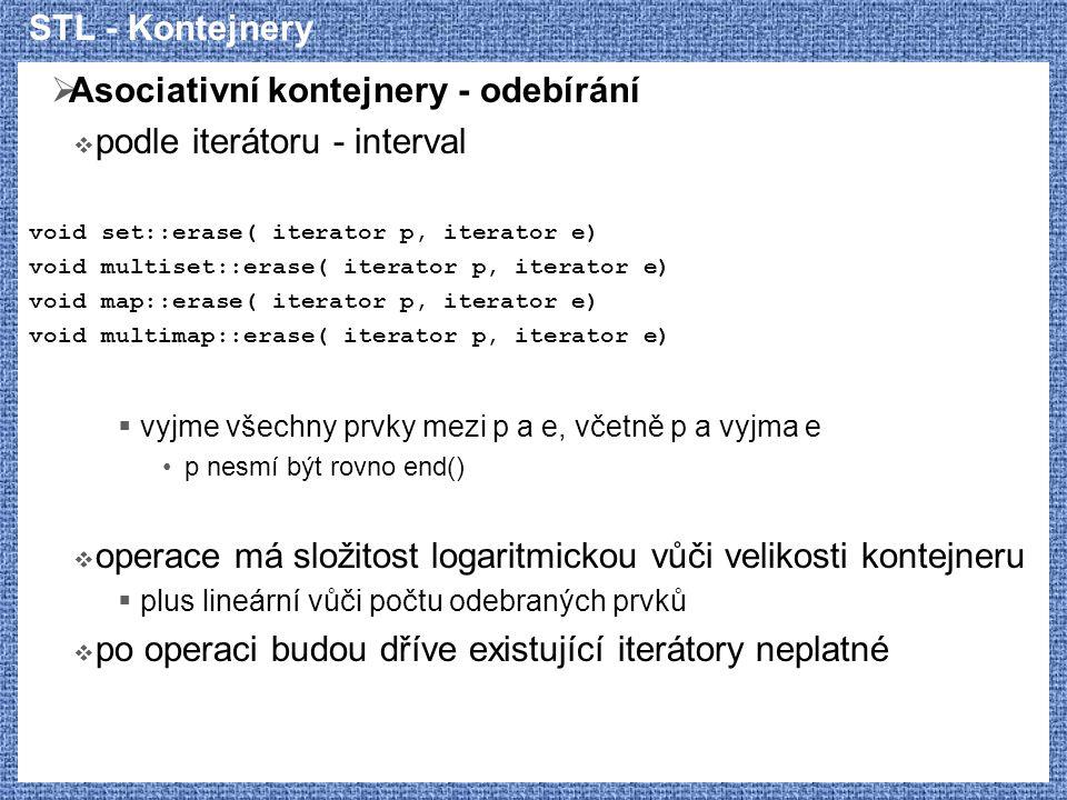 STL - Kontejnery  Asociativní kontejnery - odebírání  podle iterátoru - interval void set::erase( iterator p, iterator e) void multiset::erase( iterator p, iterator e) void map::erase( iterator p, iterator e) void multimap::erase( iterator p, iterator e)  vyjme všechny prvky mezi p a e, včetně p a vyjma e p nesmí být rovno end()  operace má složitost logaritmickou vůči velikosti kontejneru  plus lineární vůči počtu odebraných prvků  po operaci budou dříve existující iterátory neplatné