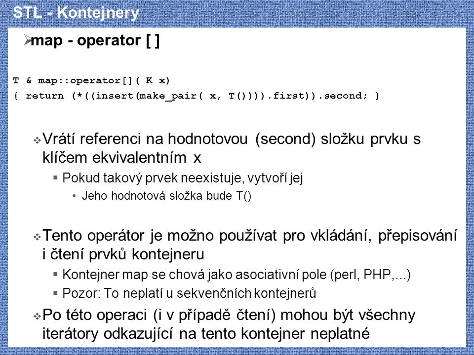 STL - Kontejnery  map - operator [ ] T & map::operator[]( K x) { return (*((insert(make_pair( x, T()))).first)).second; }  Vrátí referenci na hodnot