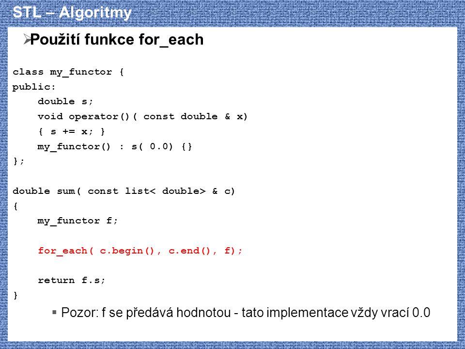 STL – Algoritmy  Použití funkce for_each class my_functor { public: double s; void operator()( const double & x) { s += x; } my_functor() : s( 0.0) {} }; double sum( const list & c) { my_functor f; for_each( c.begin(), c.end(), f); return f.s; }  Pozor: f se předává hodnotou - tato implementace vždy vrací 0.0
