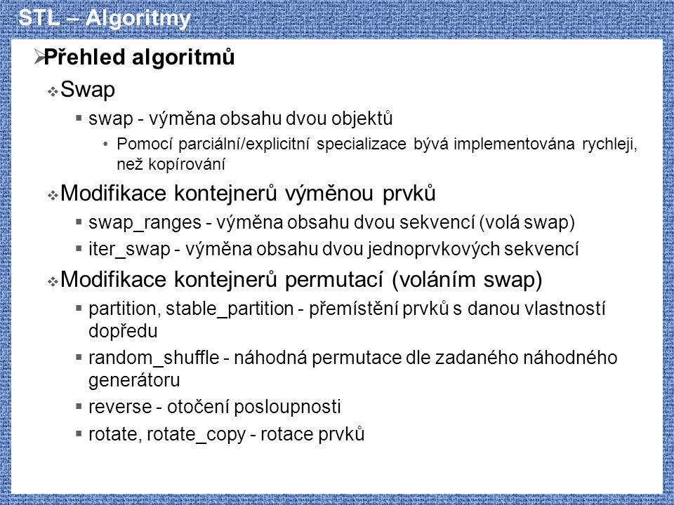 STL – Algoritmy  Přehled algoritmů  Swap  swap - výměna obsahu dvou objektů Pomocí parciální/explicitní specializace bývá implementována rychleji, než kopírování  Modifikace kontejnerů výměnou prvků  swap_ranges - výměna obsahu dvou sekvencí (volá swap)  iter_swap - výměna obsahu dvou jednoprvkových sekvencí  Modifikace kontejnerů permutací (voláním swap)  partition, stable_partition - přemístění prvků s danou vlastností dopředu  random_shuffle - náhodná permutace dle zadaného náhodného generátoru  reverse - otočení posloupnosti  rotate, rotate_copy - rotace prvků