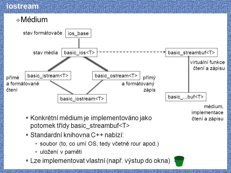 iostream  Médium  Konkrétní médium je implementováno jako potomek třídy basic_streambuf  Standardní knihovna C++ nabízí: soubor (to, co umí OS, tedy včetně rour apod.) uložení v paměti  Lze implementovat vlastní (např.