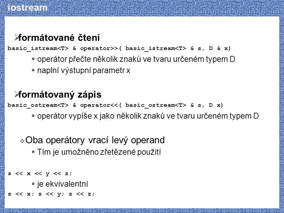 iostream  formátované čtení basic_istream & operator>>( basic_istream & s, D & x)  operátor přečte několik znaků ve tvaru určeném typem D  naplní výstupní parametr x  formátovaný zápis basic_ostream & operator & s, D x)  operátor vypíše x jako několik znaků ve tvaru určeném typem D  Oba operátory vrací levý operand  Tím je umožněno zřetězené použití s << x << y << z;  je ekvivalentní s << x; s << y; s << z;