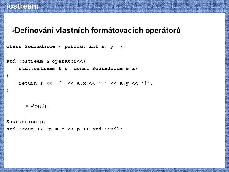iostream  Definování vlastních formátovacích operátorů class Souradnice { public: int x, y; }; std::ostream & operator<<( std::ostream & s, const Souradnice & a) { return s << [ << a.x << , << a.y << ] ; }  Použití Souradnice p; std::cout << p = << p << std::endl;
