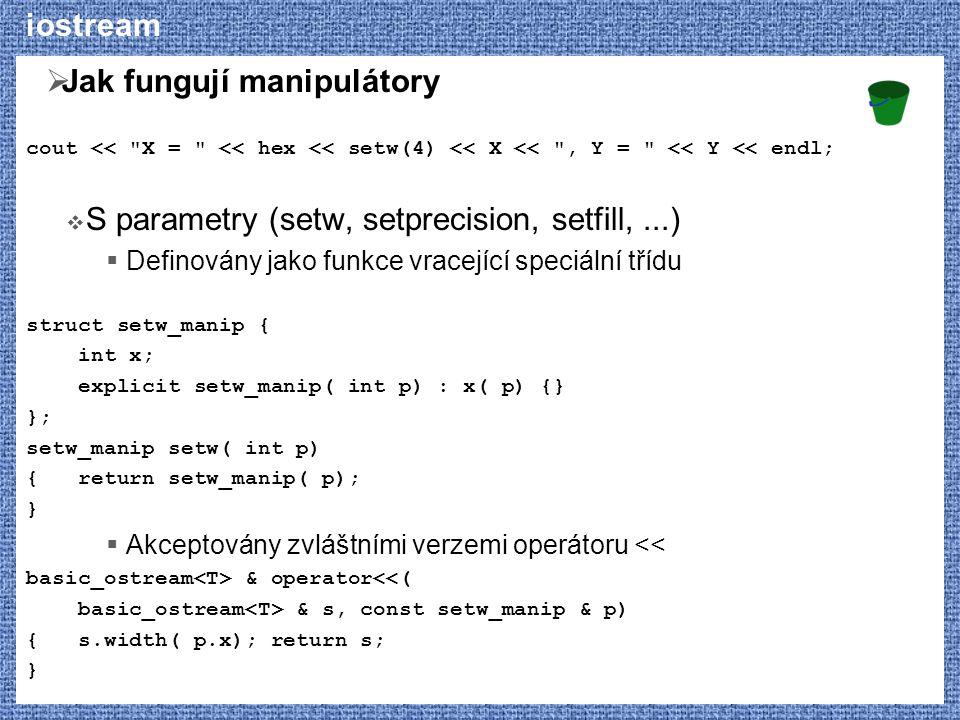 iostream  Jak fungují manipulátory cout << X = << hex << setw(4) << X << , Y = << Y << endl;  S parametry (setw, setprecision, setfill,...)  Definovány jako funkce vracející speciální třídu struct setw_manip { int x; explicit setw_manip( int p) : x( p) {} }; setw_manip setw( int p) { return setw_manip( p); }  Akceptovány zvláštními verzemi operátoru << basic_ostream & operator<<( basic_ostream & s, const setw_manip & p) { s.width( p.x); return s; }