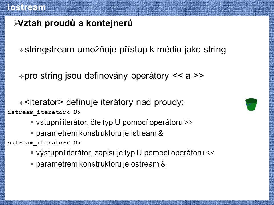 iostream  Vztah proudů a kontejnerů  stringstream umožňuje přístup k médiu jako string  pro string jsou definovány operátory >  definuje iterátory nad proudy: istream_iterator  vstupní iterátor, čte typ U pomocí operátoru >>  parametrem konstruktoru je istream & ostream_iterator  výstupní iterátor, zapisuje typ U pomocí operátoru <<  parametrem konstruktoru je ostream &
