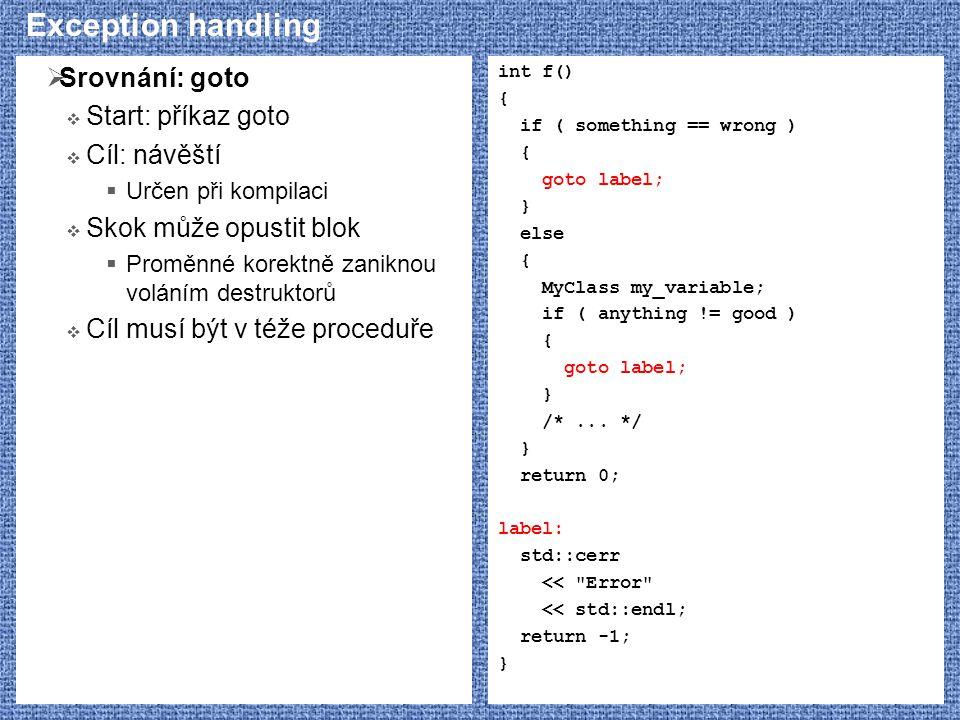 Exception handling  Srovnání: goto  Start: příkaz goto  Cíl: návěští  Určen při kompilaci  Skok může opustit blok  Proměnné korektně zaniknou voláním destruktorů  Cíl musí být v téže proceduře int f() { if ( something == wrong ) { goto label; } else { MyClass my_variable; if ( anything != good ) { goto label; } /*...