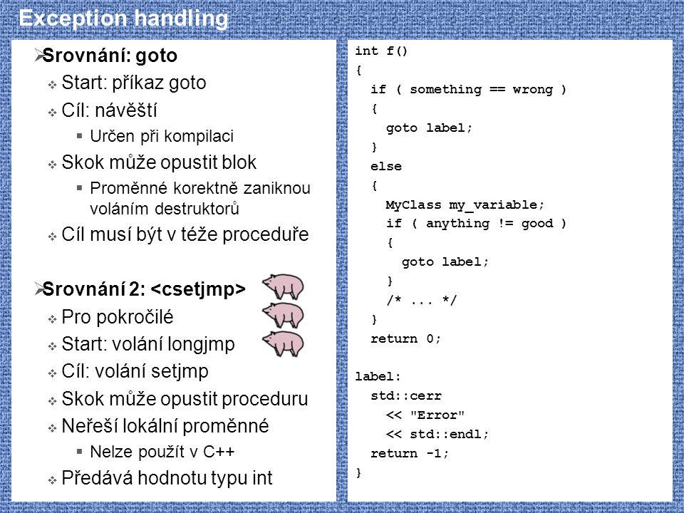 Exception handling  Srovnání: goto  Start: příkaz goto  Cíl: návěští  Určen při kompilaci  Skok může opustit blok  Proměnné korektně zaniknou voláním destruktorů  Cíl musí být v téže proceduře  Srovnání 2:  Pro pokročilé  Start: volání longjmp  Cíl: volání setjmp  Skok může opustit proceduru  Neřeší lokální proměnné  Nelze použít v C++  Předává hodnotu typu int int f() { if ( something == wrong ) { goto label; } else { MyClass my_variable; if ( anything != good ) { goto label; } /*...