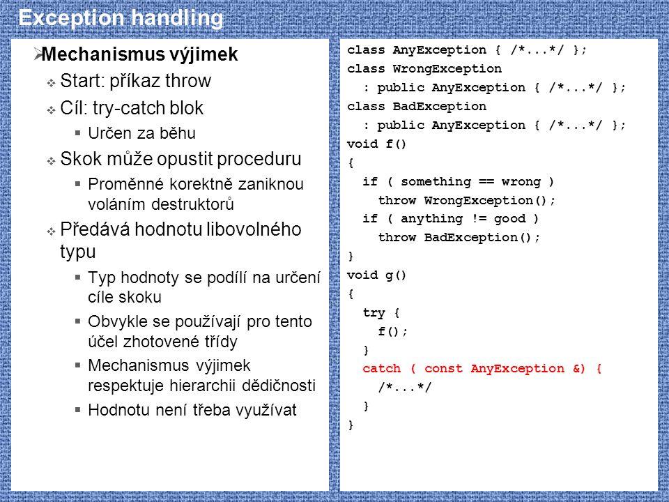 Exception handling  Mechanismus výjimek  Start: příkaz throw  Cíl: try-catch blok  Určen za běhu  Skok může opustit proceduru  Proměnné korektně zaniknou voláním destruktorů  Předává hodnotu libovolného typu  Typ hodnoty se podílí na určení cíle skoku  Obvykle se používají pro tento účel zhotovené třídy  Mechanismus výjimek respektuje hierarchii dědičnosti  Hodnotu není třeba využívat class AnyException { /*...*/ }; class WrongException : public AnyException { /*...*/ }; class BadException : public AnyException { /*...*/ }; void f() { if ( something == wrong ) throw WrongException(); if ( anything != good ) throw BadException(); } void g() { try { f(); } catch ( const AnyException &) { /*...*/ }