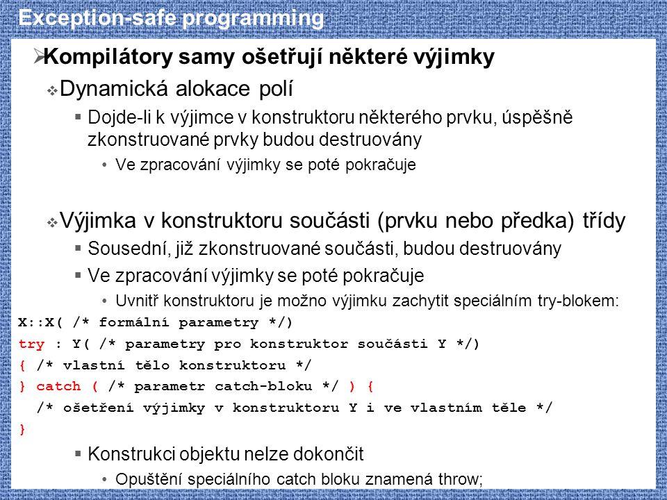 Exception-safe programming  Kompilátory samy ošetřují některé výjimky  Dynamická alokace polí  Dojde-li k výjimce v konstruktoru některého prvku, úspěšně zkonstruované prvky budou destruovány Ve zpracování výjimky se poté pokračuje  Výjimka v konstruktoru součásti (prvku nebo předka) třídy  Sousední, již zkonstruované součásti, budou destruovány  Ve zpracování výjimky se poté pokračuje Uvnitř konstruktoru je možno výjimku zachytit speciálním try-blokem: X::X( /* formální parametry */) try : Y( /* parametry pro konstruktor součásti Y */) { /* vlastní tělo konstruktoru */ } catch ( /* parametr catch-bloku */ ) { /* ošetření výjimky v konstruktoru Y i ve vlastním těle */ }  Konstrukci objektu nelze dokončit Opuštění speciálního catch bloku znamená throw;