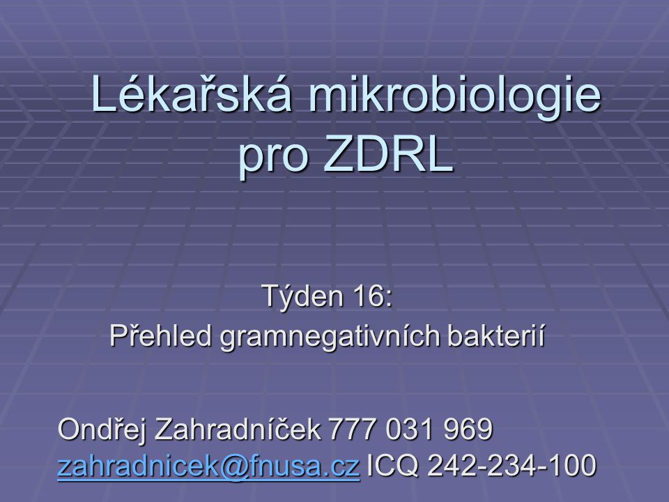 Lékařská mikrobiologie pro ZDRL Týden 16: Přehled gramnegativních bakterií Ondřej Zahradníček 777 031 969 zahradnicek@fnusa.cz ICQ 242-234-100 zahradn