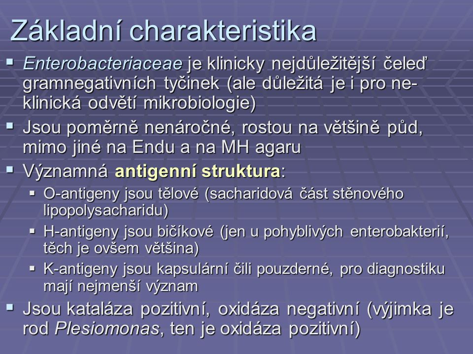Základní charakteristika  Enterobacteriaceae je klinicky nejdůležitější čeleď gramnegativních tyčinek (ale důležitá je i pro ne- klinická odvětí mikrobiologie)  Jsou poměrně nenáročné, rostou na většině půd, mimo jiné na Endu a na MH agaru  Významná antigenní struktura:  O-antigeny jsou tělové (sacharidová část stěnového lipopolysacharidu)  H-antigeny jsou bičíkové (jen u pohyblivých enterobakterií, těch je ovšem většina)  K-antigeny jsou kapsulární čili pouzderné, pro diagnostiku mají nejmenší význam  Jsou kataláza pozitivní, oxidáza negativní (výjimka je rod Plesiomonas, ten je oxidáza pozitivní)