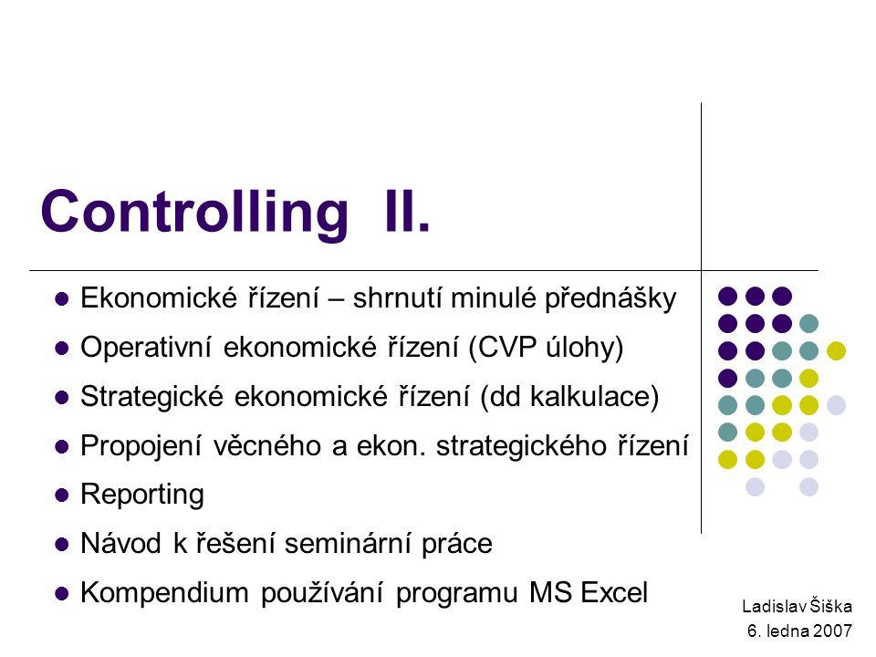 Controlling II. Ladislav Šiška 6. ledna 2007 Ekonomické řízení – shrnutí minulé přednášky Operativní ekonomické řízení (CVP úlohy) Strategické ekonomi