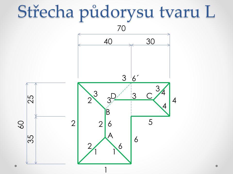 Střecha půdorysu tvaru L 70 3040 60 25 35 6 5 4 3 2 1 A 6´ B 1 1 3 3 2 2 2 6 6 C 4 4 D 3 3