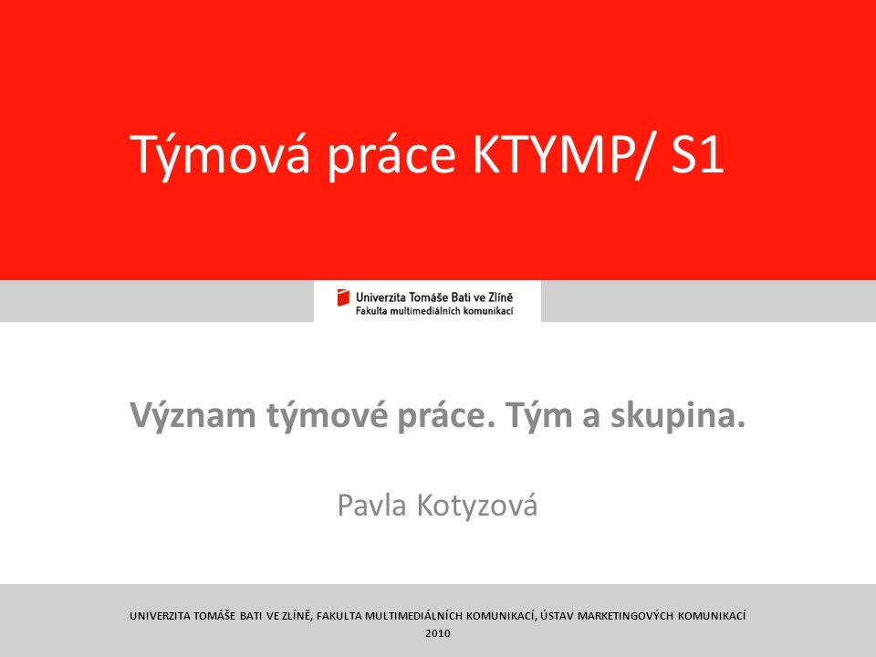 1 Týmová práce KTYMP/ S1 Význam týmové práce. Tým a skupina. Pavla Kotyzová UNIVERZITA TOMÁŠE BATI VE ZLÍNĚ, FAKULTA MULTIMEDIÁLNÍCH KOMUNIKACÍ, ÚSTAV