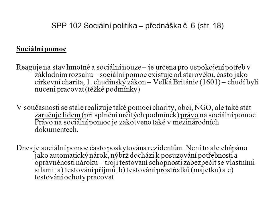 SPP 102 Sociální politika – přednáška č. 6 (str. 18) Sociální pomoc Reaguje na stav hmotné a sociální nouze – je určena pro uspokojení potřeb v základ