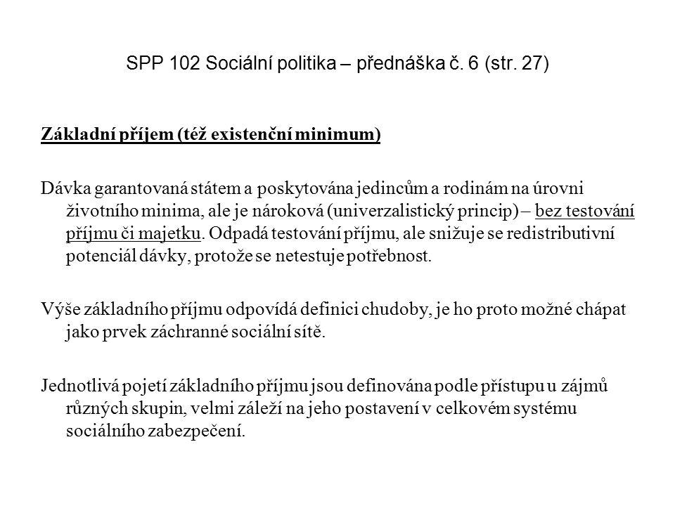 SPP 102 Sociální politika – přednáška č. 6 (str. 27) Základní příjem (též existenční minimum) Dávka garantovaná státem a poskytována jedincům a rodiná
