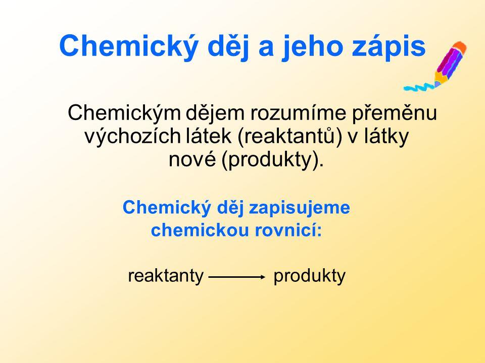 Chemickým dějem rozumíme přeměnu výchozích látek (reaktantů) v látky nové (produkty).