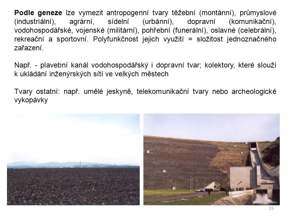 15 Podle geneze lze vymezit antropogenní tvary těžební (montánní), průmyslové (industriální), agrární, sídelní (urbánní), dopravní (komunikační), vodo
