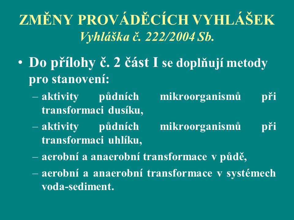ZMĚNY PROVÁDĚCÍCH VYHLÁŠEK Vyhláška č. 222/2004 Sb. Do přílohy č. 2 část I se doplňují metody pro stanovení: –aktivity půdních mikroorganismů při tran