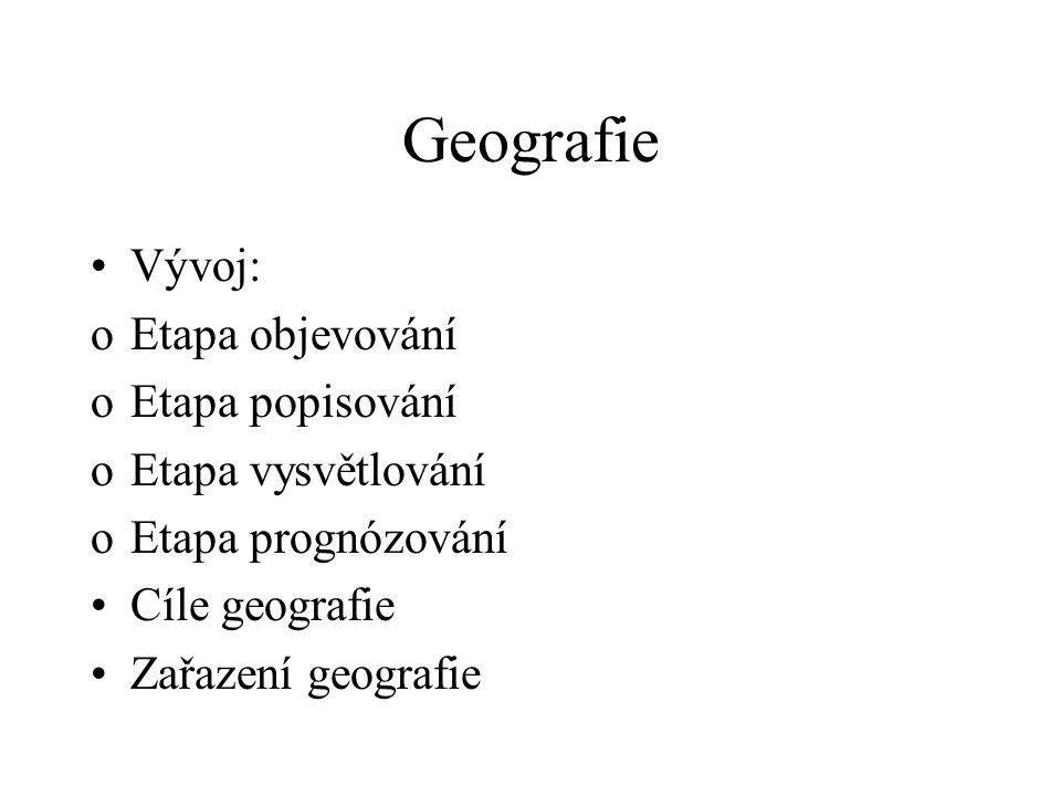 Geografie Vývoj: oEtapa objevování oEtapa popisování oEtapa vysvětlování oEtapa prognózování Cíle geografie Zařazení geografie