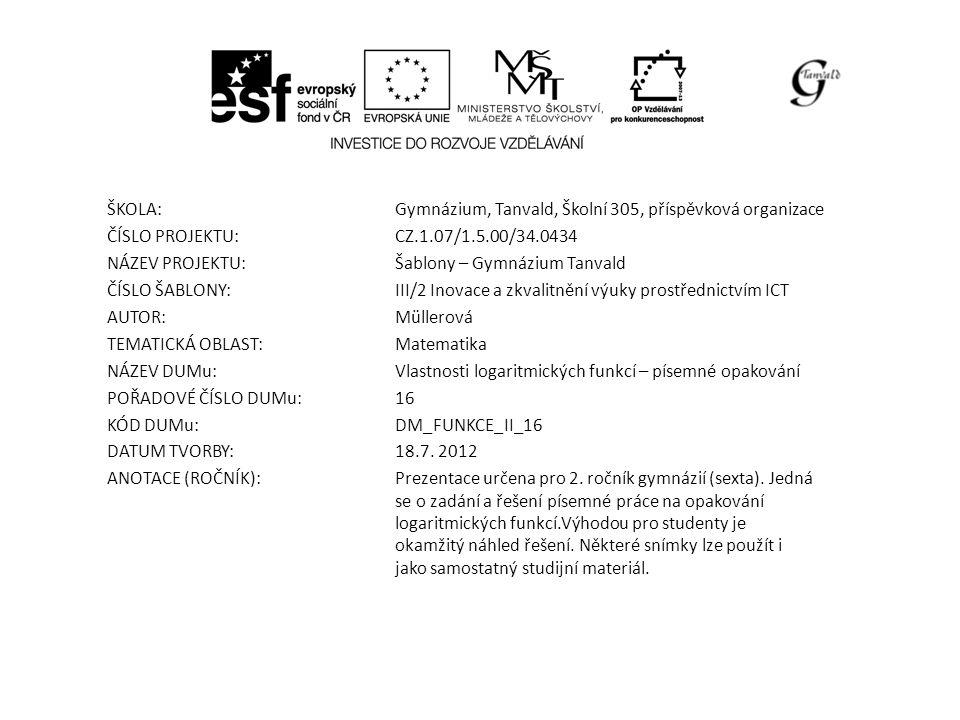 ŠKOLA:Gymnázium, Tanvald, Školní 305, příspěvková organizace ČÍSLO PROJEKTU:CZ.1.07/1.5.00/34.0434 NÁZEV PROJEKTU:Šablony – Gymnázium Tanvald ČÍSLO ŠABLONY:III/2 Inovace a zkvalitnění výuky prostřednictvím ICT AUTOR:Müllerová TEMATICKÁ OBLAST: Matematika NÁZEV DUMu:Vlastnosti logaritmických funkcí – písemné opakování POŘADOVÉ ČÍSLO DUMu:16 KÓD DUMu:DM_FUNKCE_II_16 DATUM TVORBY:18.7.