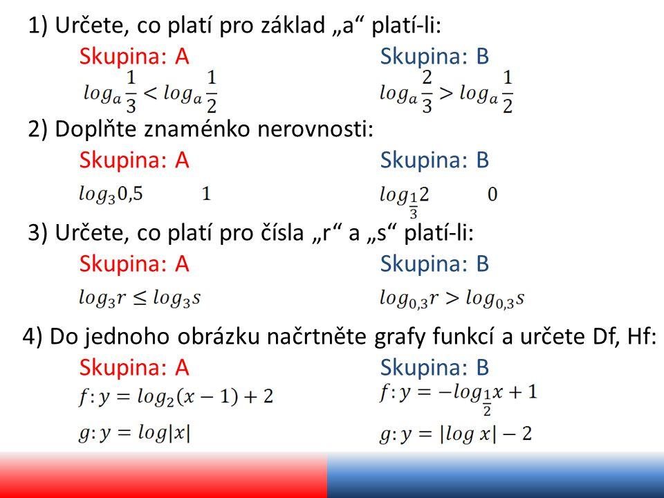 """1) Určete, co platí pro základ """"a platí-li: Skupina: ASkupina: B 3) Určete, co platí pro čísla """"r a """"s platí-li: Skupina: ASkupina: B 2) Doplňte znaménko nerovnosti: Skupina: ASkupina: B 4) Do jednoho obrázku načrtněte grafy funkcí a určete Df, Hf: Skupina: ASkupina: B"""