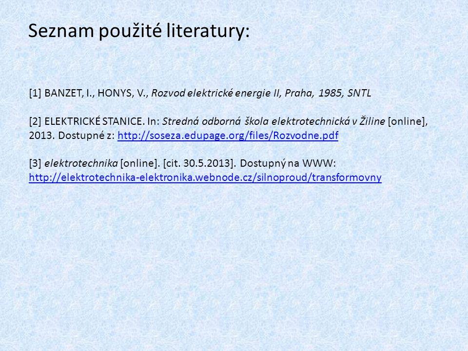 Seznam použité literatury: [1] BANZET, I., HONYS, V., Rozvod elektrické energie II, Praha, 1985, SNTL [2] ELEKTRICKÉ STANICE. In: Stredná odborná škol