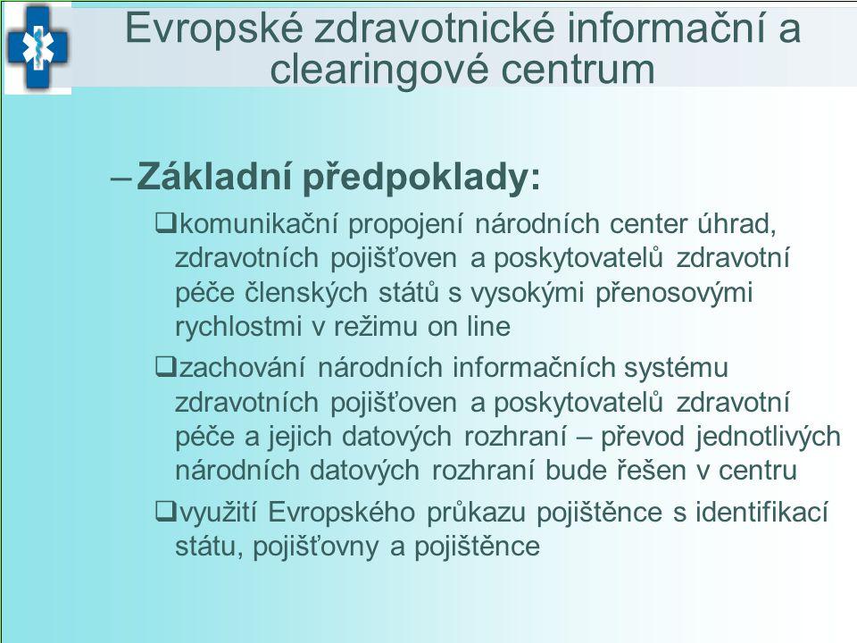–Základní předpoklady:  komunikační propojení národních center úhrad, zdravotních pojišťoven a poskytovatelů zdravotní péče členských států s vysokými přenosovými rychlostmi v režimu on line  zachování národních informačních systému zdravotních pojišťoven a poskytovatelů zdravotní péče a jejich datových rozhraní – převod jednotlivých národních datových rozhraní bude řešen v centru  využití Evropského průkazu pojištěnce s identifikací státu, pojišťovny a pojištěnce Evropské zdravotnické informační a clearingové centrum