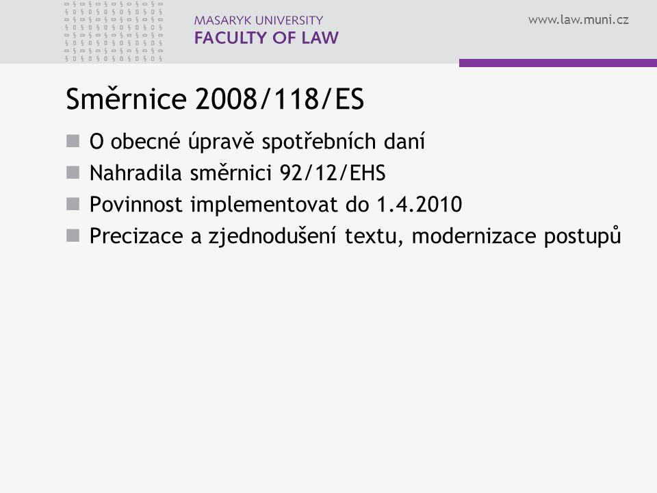 www.law.muni.cz Směrnice 2008/118/ES O obecné úpravě spotřebních daní Nahradila směrnici 92/12/EHS Povinnost implementovat do 1.4.2010 Precizace a zje