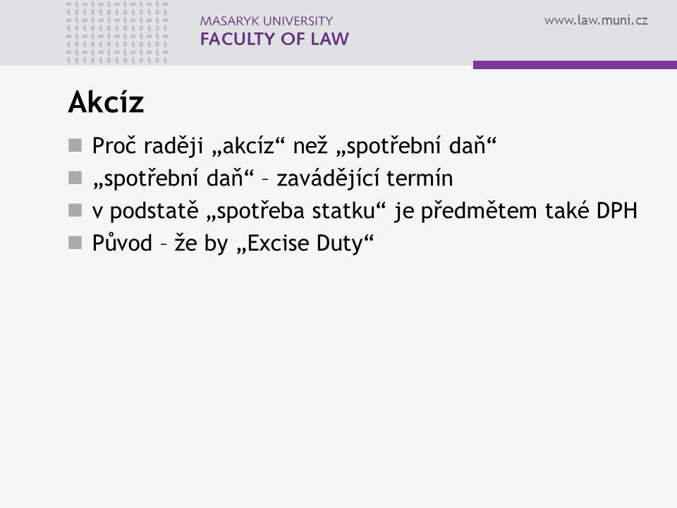 www.law.muni.cz Definice akcízů selektivní spotřební daně uvalené na vybrané výrobky navíc vedle všeobecné spotřební daně zvyšující daňové zatížení vybraných komodit všeobecná spotřební daň = v podmínkách EU … daň z přidané hodnoty (DPH, VAT…)