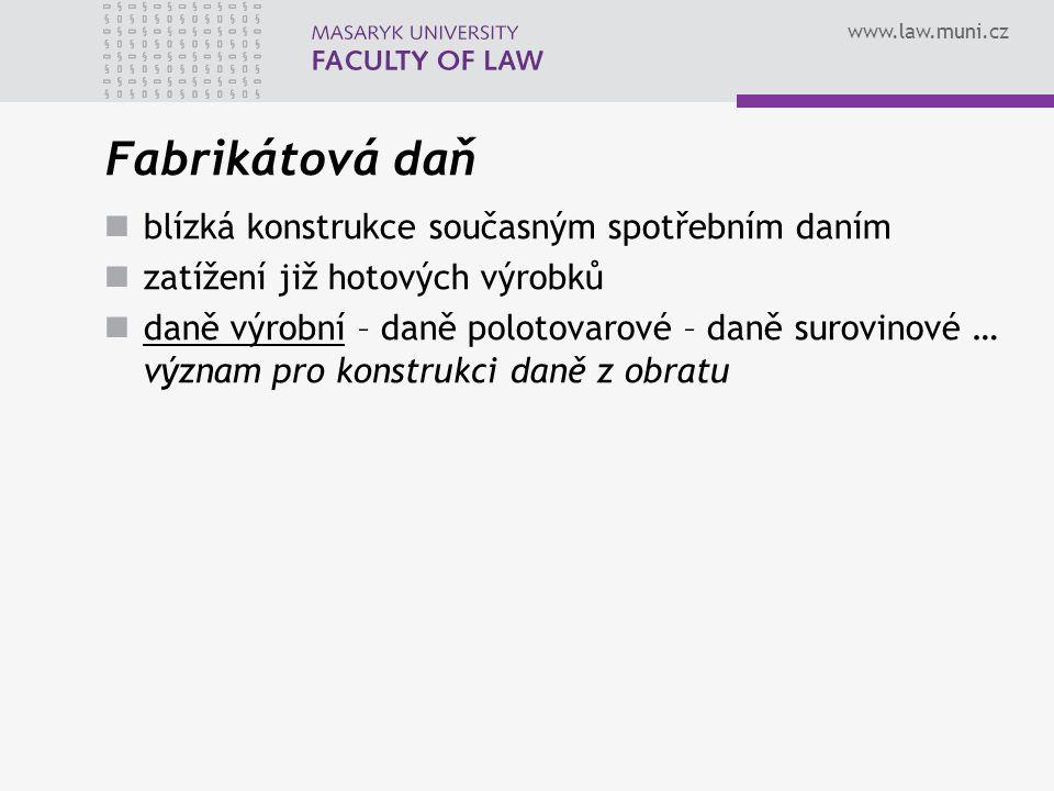 www.law.muni.cz Fabrikátová daň blízká konstrukce současným spotřebním daním zatížení již hotových výrobků daně výrobní – daně polotovarové – daně sur