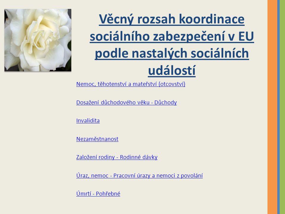 Věcný rozsah koordinace sociálního zabezpečení v EU podle nastalých sociálních událostí Nemoc, těhotenství a mateřství (otcovství) Dosažení důchodového věku - Důchody Invalidita Nezaměstnanost Založení rodiny - Rodinné dávky Úraz, nemoc - Pracovní úrazy a nemoci z povolání Úmrtí - Pohřebné