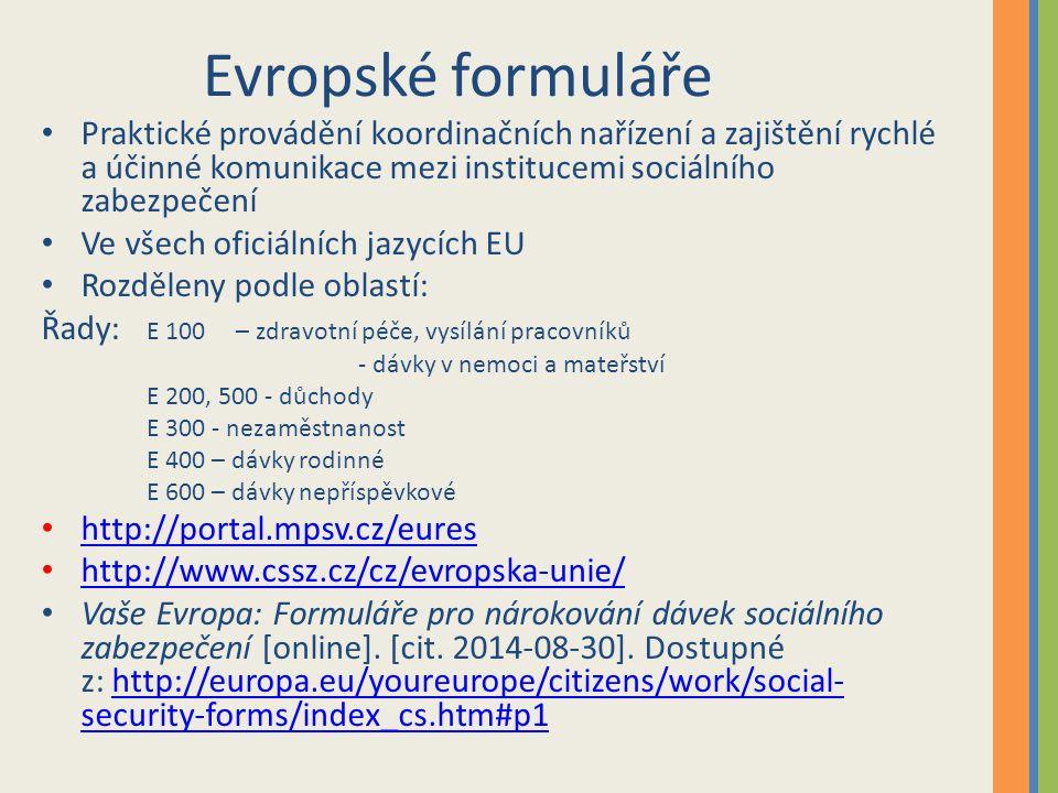 Evropské formuláře Praktické provádění koordinačních nařízení a zajištění rychlé a účinné komunikace mezi institucemi sociálního zabezpečení Ve všech oficiálních jazycích EU Rozděleny podle oblastí: Řady: E 100 – zdravotní péče, vysílání pracovníků - dávky v nemoci a mateřství E 200, 500 - důchody E 300 - nezaměstnanost E 400 – dávky rodinné E 600 – dávky nepříspěvkové http://portal.mpsv.cz/eures http://www.cssz.cz/cz/evropska-unie/ Vaše Evropa: Formuláře pro nárokování dávek sociálního zabezpečení [online].