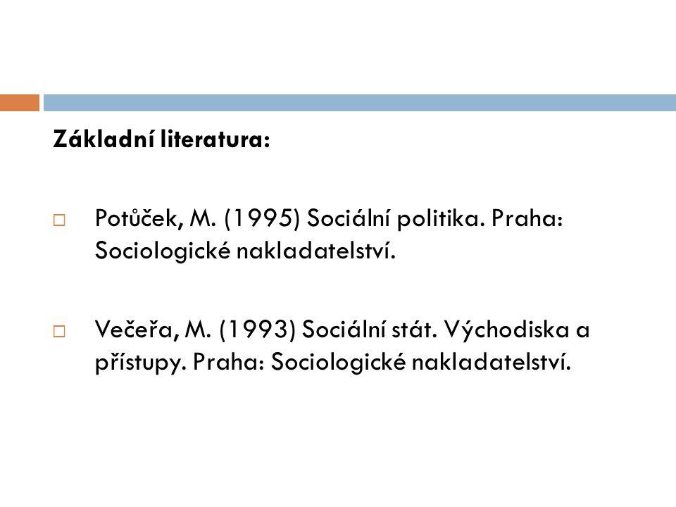 Základní literatura:  Potůček, M. (1995) Sociální politika. Praha: Sociologické nakladatelství.  Večeřa, M. (1993) Sociální stát. Východiska a příst